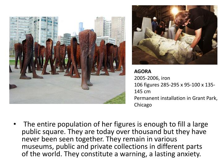 The entire population of her figures is enough to fill a large public square. They are today over thousand but they have never been seen together. They remain in various museums, public and private collections in different parts of the world. They constitute a warning, a lasting anxiety.