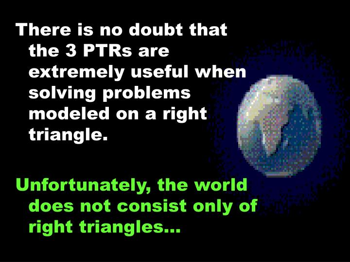 There is no doubt that the 3 PTRs are extremely useful when solving problems modeled on a right triangle.