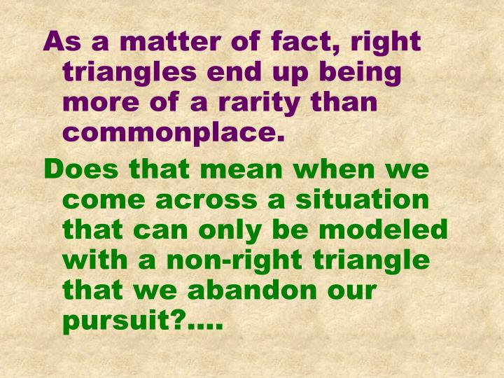 As a matter of fact, right triangles end up being more of a rarity than commonplace.