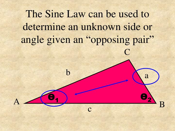 """The Sine Law can be used to determine an unknown side or angle given an """"opposing pair"""""""