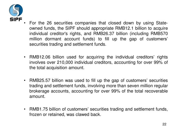 For the 26 securities companies that closed down by using State-owned funds, the SIPF should appropriate RMB12.1 billion to acquire individual creditor's rights, and RMB26.37 billion (including RMB570 million dormant account funds) to fill up the gap of customers' securities trading and settlement funds.