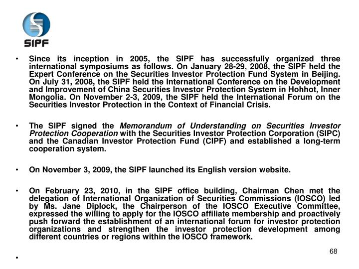 Since its inception in 2005, the SIPF has successfully organized three international symposiums as follows. On January 28-29, 2008, the SIPF held the Expert Conference on the Securities Investor Protection Fund System in Beijing. On July 31, 2008, the SIPF held the International Conference on the Development and Improvement of China Securities Investor Protection System in Hohhot, Inner Mongolia. On November 2-3, 2009, the SIPF held the International Forum on the Securities Investor Protection in the Context of Financial Crisis.