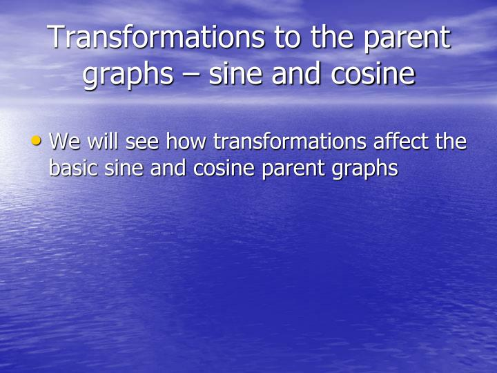 Transformations to the parent graphs – sine and cosine