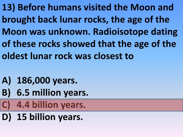 13) Before humans visited the Moon and brought back lunar rocks, the age of the Moon was unknown. Radioisotope dating of these rocks showed that the age of the oldest lunar rock was closest to