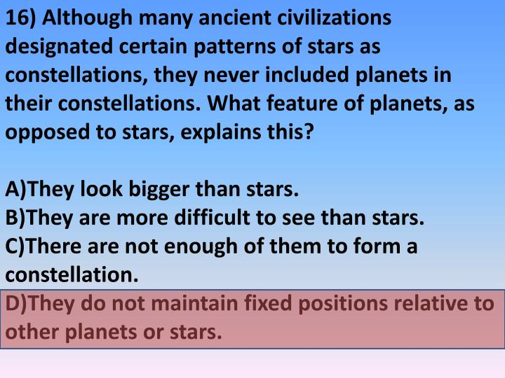 16) Although many ancient civilizations designated certain patterns of stars as constellations, they never included planets in their constellations. What feature of planets, as opposed to stars, explains this?