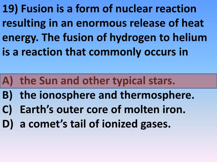 19) Fusion is a form of nuclear reaction resulting in an enormous release of heat energy. The fusion of hydrogen to helium is a reaction that commonly occurs in