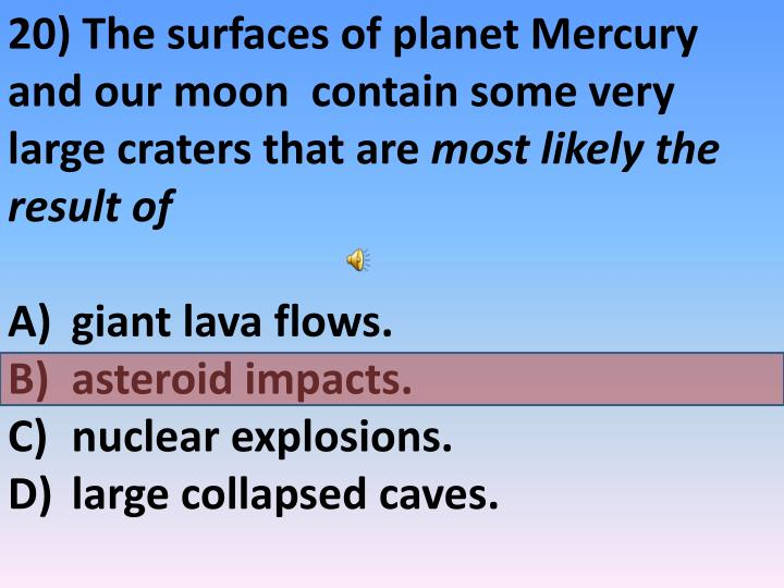 20) The surfaces of planet Mercury and our moon  contain some very large craters that are
