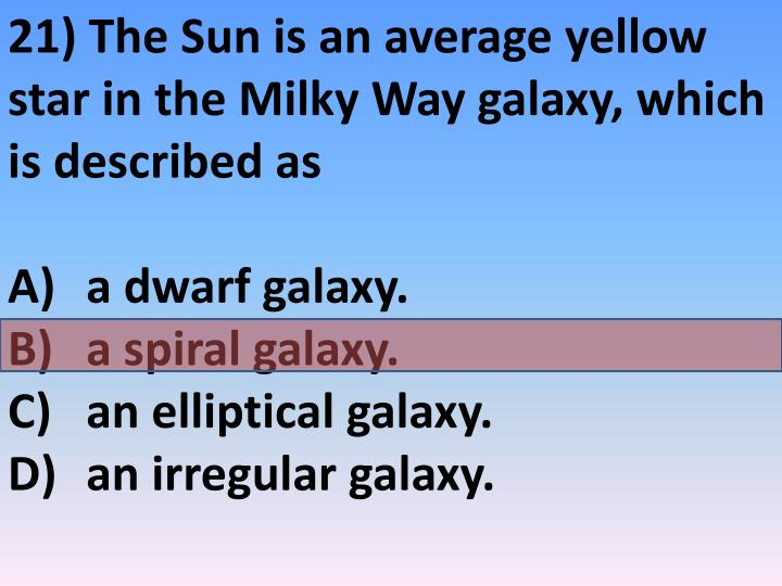 21) The Sun is an average yellow star in the Milky Way galaxy, which is described as