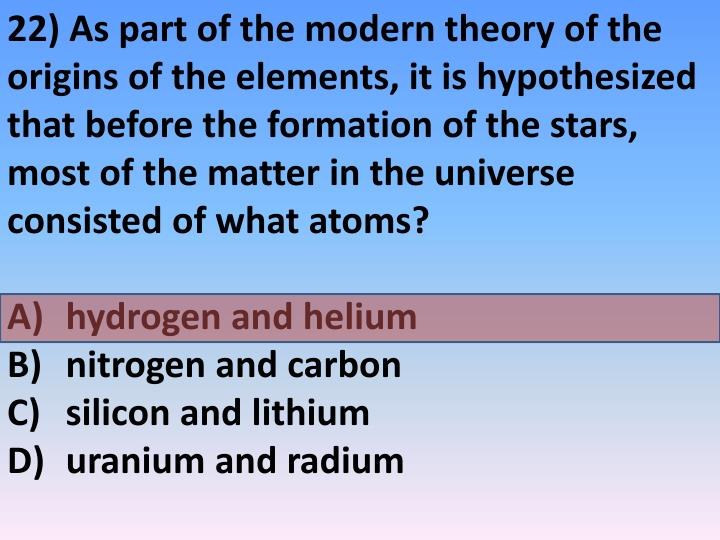 22) As part of the modern theory of the origins of the elements, it is hypothesized that before the formation of the stars, most of the matter in the universe consisted of what atoms?