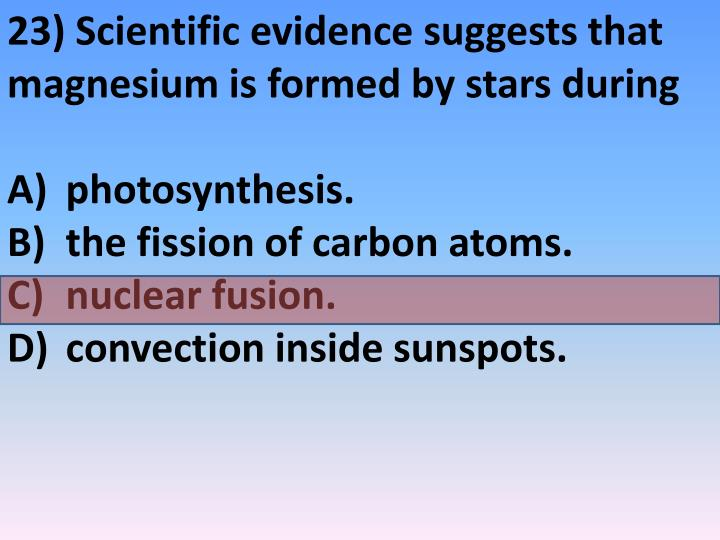 23) Scientific evidence suggests that magnesium is formed by stars during