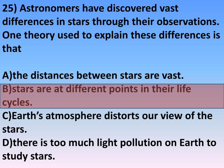 25) Astronomers have discovered vast differences in stars through their observations. One theory used to explain these differences is that