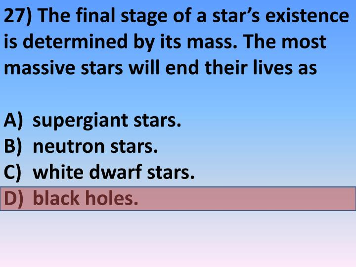 27) The final stage of a star's existence is determined by its mass. The most massive stars will end their lives as