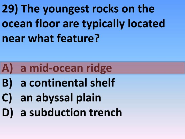 29) The youngest rocks on the ocean floor are typically located near what feature?