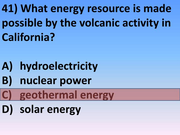 41) What energy resource is made possible by the volcanic activity in California?