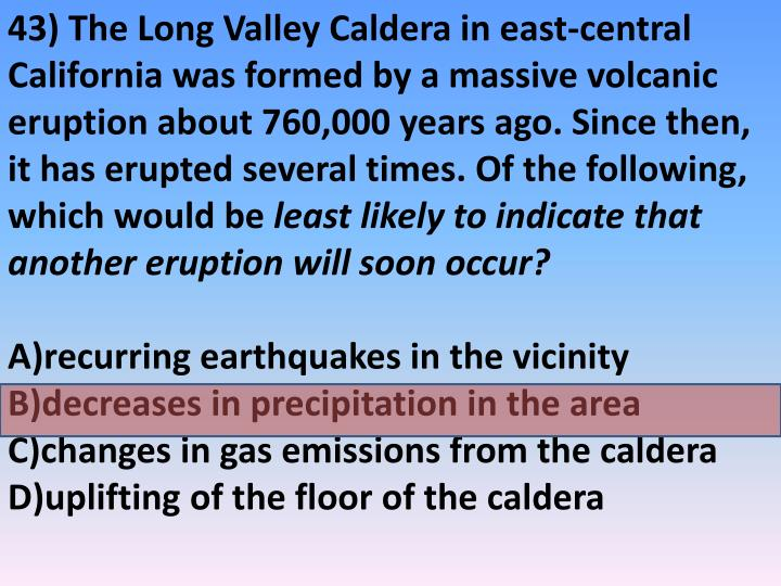 43) The Long Valley Caldera in east-central California was formed by a massive volcanic eruption about 760,000 years ago. Since then, it has erupted several times. Of the following, which would be