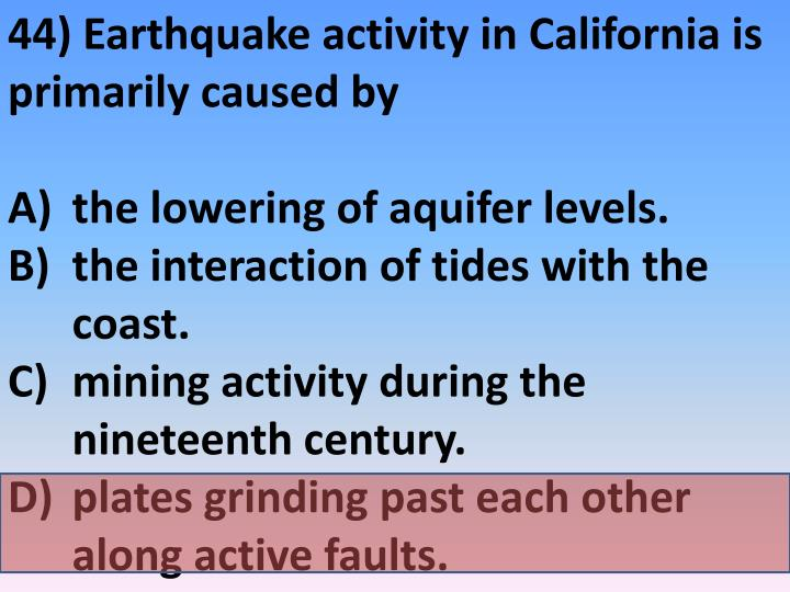 44) Earthquake activity in California is primarily caused by