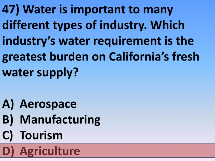 47) Water is important to many different types of industry. Which industry's water requirement is the greatest burden on California's fresh water supply?