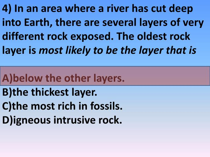 4) In an area where a river has cut deep into Earth, there are several layers of very different rock exposed. The oldest rock layer is