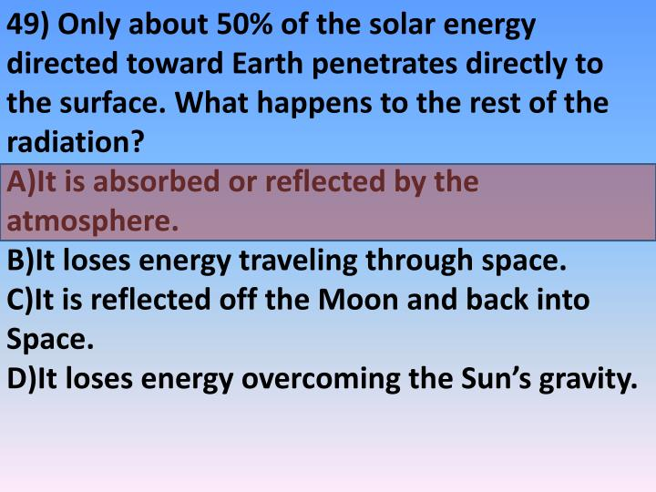 49) Only about 50% of the solar energy directed toward Earth penetrates directly to the surface. What happens to the rest of the radiation?