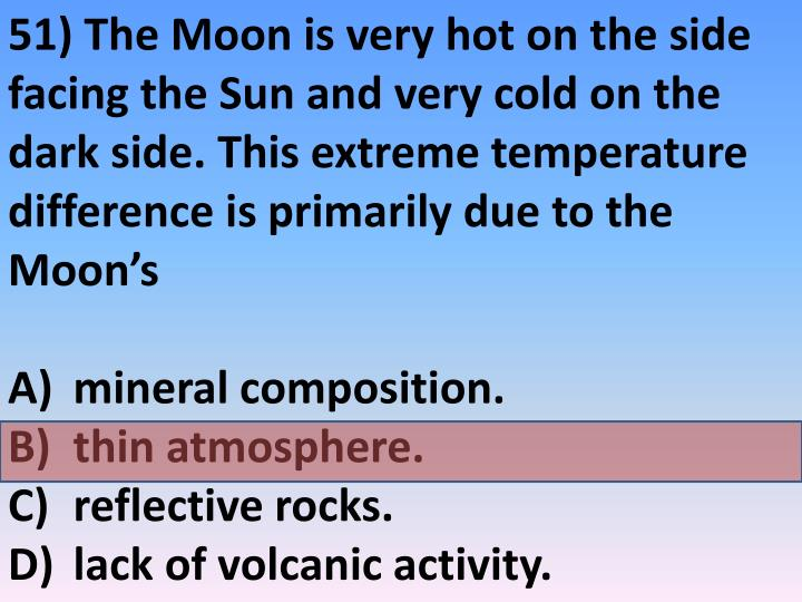 51) The Moon is very hot on the side facing the Sun and very cold on the dark side. This extreme temperature difference is primarily due to the Moon's