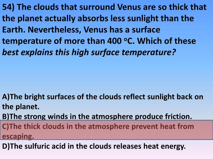 54) The clouds that surround Venus are so thick that the planet actually absorbs less sunlight than the Earth. Nevertheless, Venus has a surface temperature of more than 400