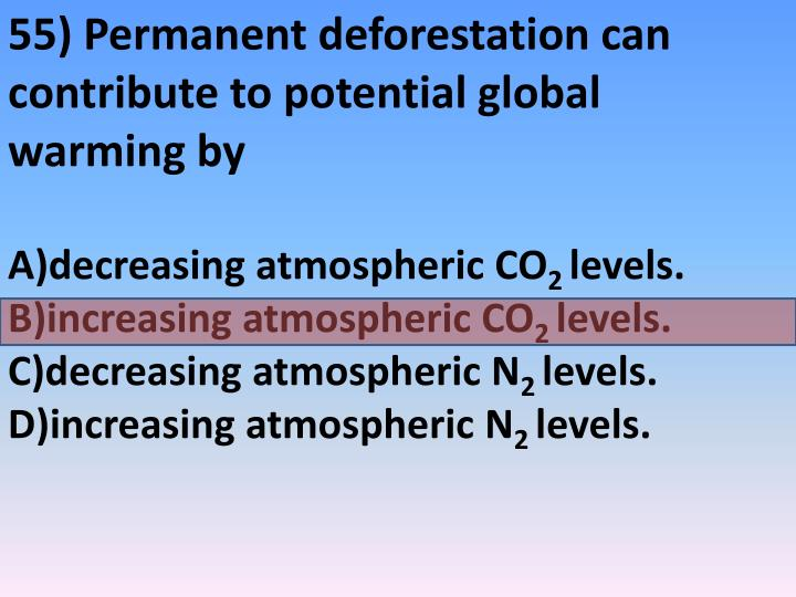 55) Permanent deforestation can contribute to potential global warming by