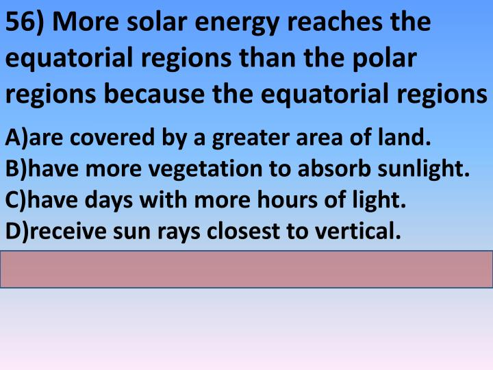 56) More solar energy reaches the equatorial regions than the polar regions because the equatorial regions