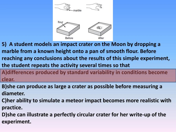 5)  A student models an impact crater on the Moon by dropping a marble from a known height onto a pan of smooth flour. Before reaching any conclusions about the results of this simple experiment, the student repeats the activity several times so that