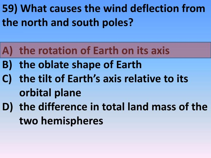 59) What causes the wind deflection from the north and south poles?