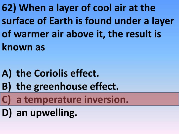 62) When a layer of cool air at the surface of Earth is found under a layer of warmer air above it, the result is known as
