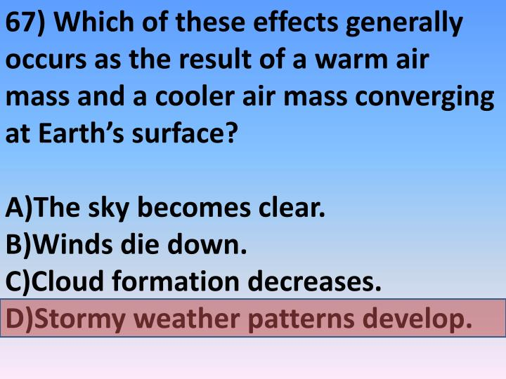 67) Which of these effects generally occurs as the result of a warm air mass and a cooler air mass converging at Earth's surface?