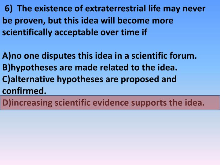 6)  The existence of extraterrestrial life may never be proven, but this idea will become more scientifically acceptable over time if