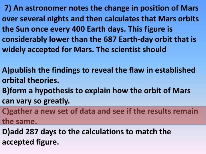 7) An astronomer notes the change in position of Mars over several nights and then calculates that Mars orbits the Sun once every 400 Earth days. This figure is considerably lower than the 687 Earth-day orbit that is widely accepted for Mars. The scientist should