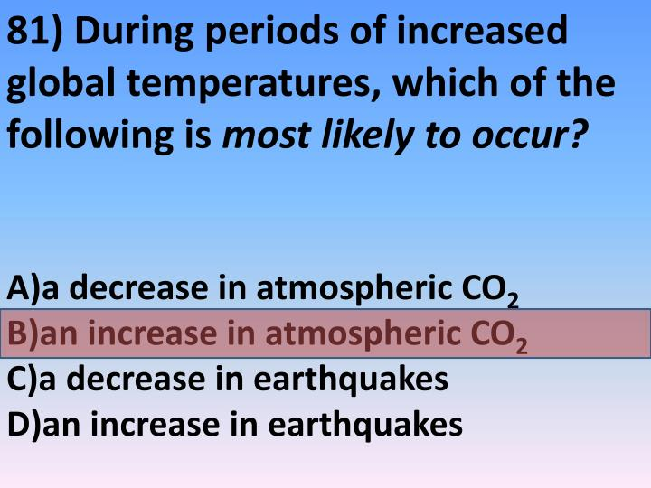 81) During periods of increased global temperatures, which of the following is