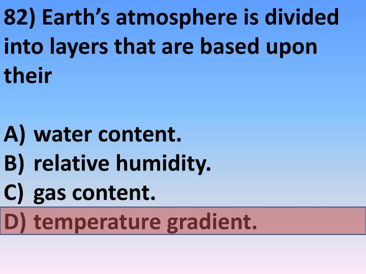 82) Earth's atmosphere is divided into layers that are based upon their