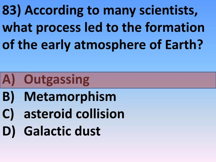 83) According to many scientists, what process led to the formation of the early atmosphere of Earth?