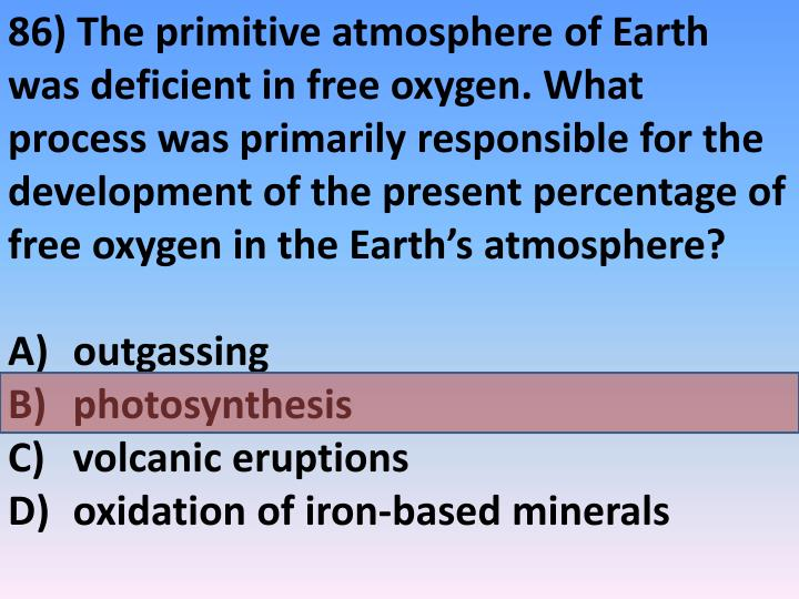 86) The primitive atmosphere of Earth was deficient in free oxygen. What process was primarily responsible for the development of the present percentage of free oxygen in the Earth's atmosphere?
