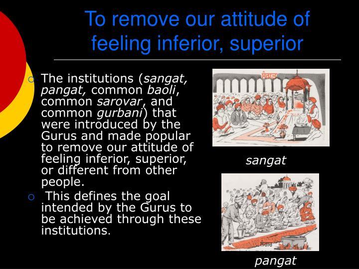 To remove our attitude of feeling inferior, superior