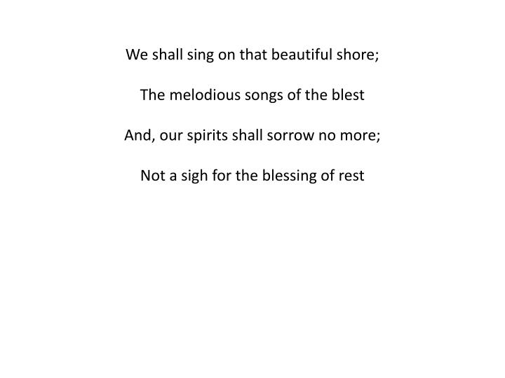 We shall sing on that beautiful shore;