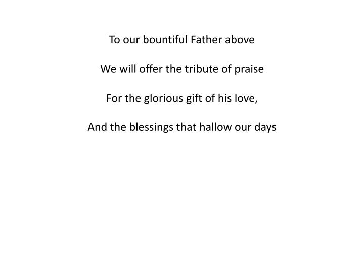 To our bountiful Father above