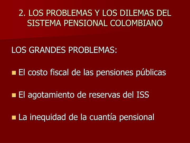 2. LOS PROBLEMAS Y LOS DILEMAS DEL SISTEMA PENSIONAL COLOMBIANO