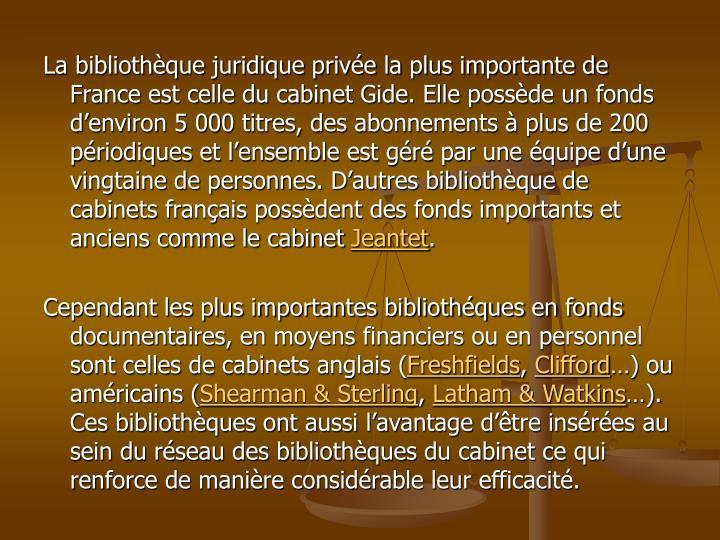 La bibliothèque juridique privée la plus importante de France est celle du cabinet Gide. Elle possède un fonds d'environ 5 000 titres, des abonnements à plus de 200 périodiques et l'ensemble est géré par une équipe d'une vingtaine de personnes. D'autres bibliothèque de cabinets français possèdent des fonds importants et anciens comme le cabinet