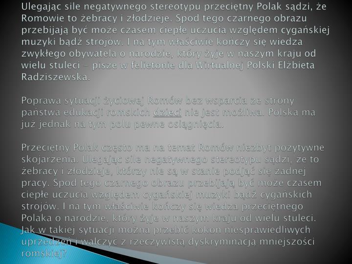 Ulegając sile negatywnego stereotypu przeciętny Polak sądzi, że Romowie to żebracy i złodzieje. Spod tego czarnego obrazu przebijają być może czasem ciepłe uczucia względem cygańskiej muzyki bądź strojów. I na tym właściwie kończy się wiedza zwykłego obywatela o narodzie, który żyje w naszym kraju od wielu stuleci - pisze w felietonie dla Wirtualnej Polski Elżbieta Radziszewska.