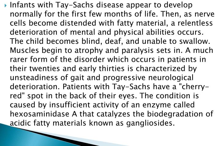 "Infants with Tay-Sachs disease appear to develop normally for the first few months of life. Then, as nerve cells become distended with fatty material, a relentless deterioration of mental and physical abilities occurs. The child becomes blind, deaf, and unable to swallow. Muscles begin to atrophy and paralysis sets in. A much rarer form of the disorder which occurs in patients in their twenties and early thirties is characterized by unsteadiness of gait and progressive neurological deterioration. Patients with Tay-Sachs have a ""cherry-red"" spot in the back of their eyes. The condition is caused by insufficient activity of an enzyme called hexosaminidase A that catalyzes the biodegradation of acidic fatty materials known as gangliosides."