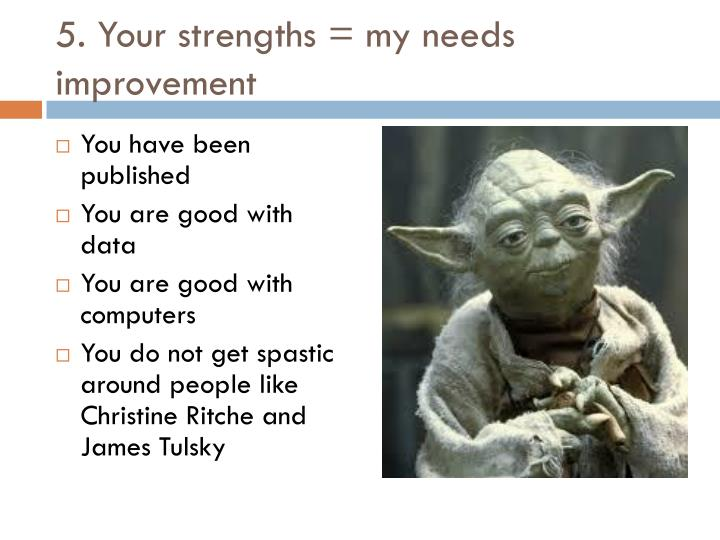 5. Your strengths = my needs improvement