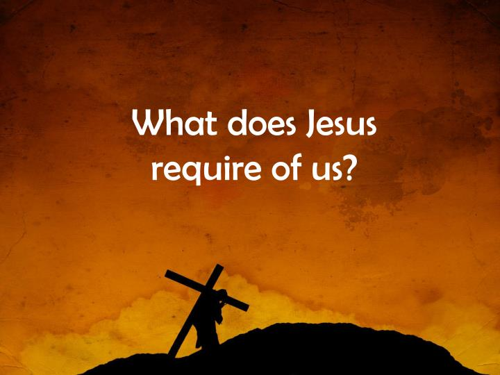 What does Jesus require of us?