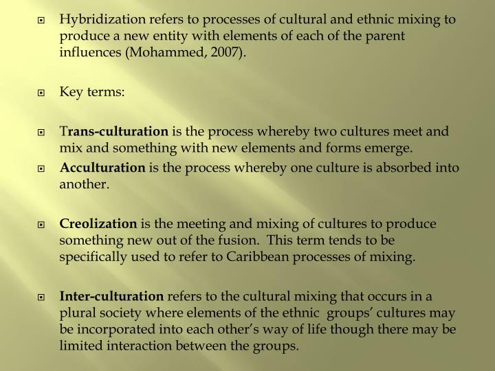 Hybridization refers to processes of cultural and ethnic mixing to produce a new entity with elements of each of the parent influences (Mohammed, 2007).