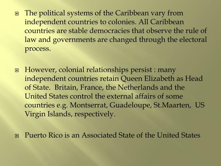 The political systems of the Caribbean vary from independent countries to colonies. All Caribbean countries are stable democracies that observe the rule of law and governments are changed through the electoral process.