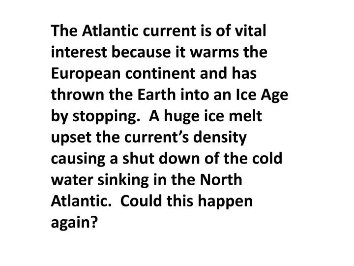 The Atlantic current is of vital interest because it warms the European continent and has thrown the Earth into an Ice Age by stopping.  A huge ice melt upset the current's density causing a shut down of the cold water sinking in the North Atlantic.  Could this happen again?