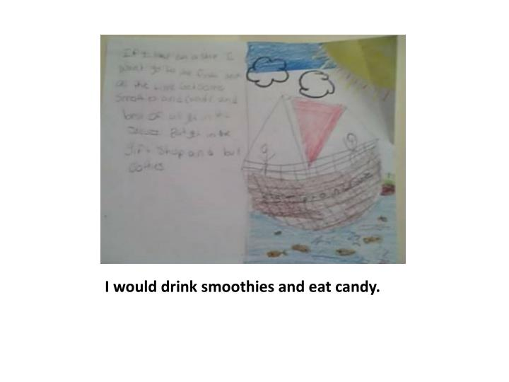 I would drink smoothies and eat candy.
